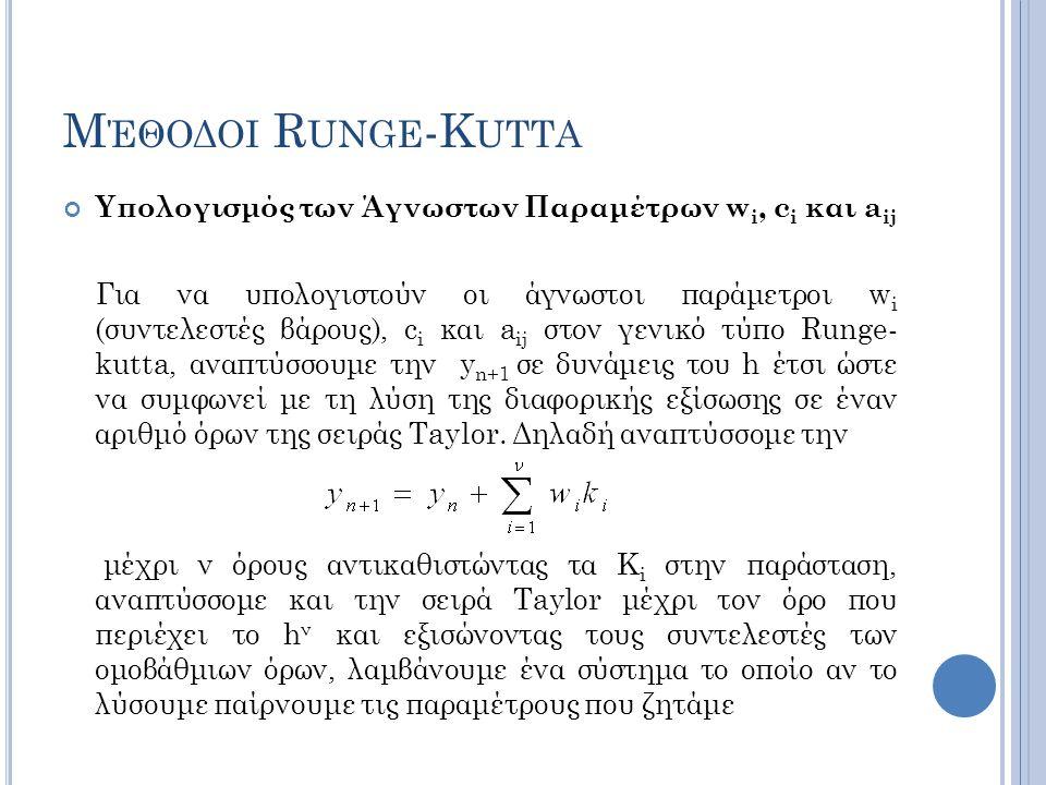 Μ ΈΘΟΔΟΙ R UNGE -K UTTA Υπολογισμός των Άγνωστων Παραμέτρων w i, c i και a ij Για να υπολογιστούν οι άγνωστοι παράμετροι w i (συντελεστές βάρους), c i και a ij στον γενικό τύπο Runge- kutta, αναπτύσσουμε την y n+1 σε δυνάμεις του h έτσι ώστε να συμφωνεί με τη λύση της διαφορικής εξίσωσης σε έναν αριθμό όρων της σειράς Taylor.