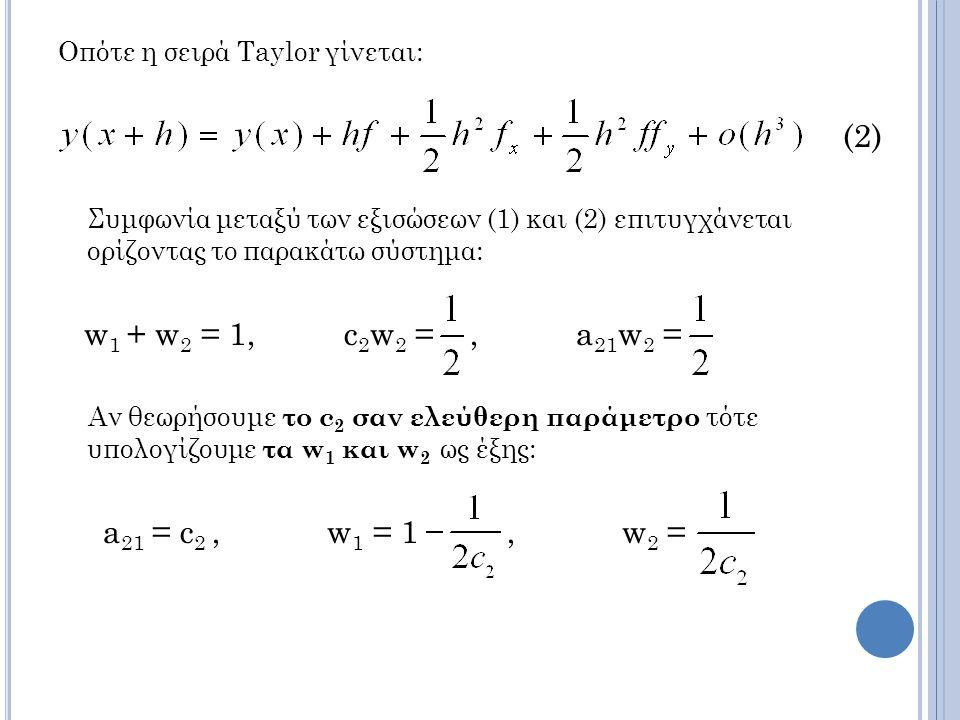 Οπότε η σειρά Taylor γίνεται: (2) Συμφωνία μεταξύ των εξισώσεων (1) και (2) επιτυγχάνεται ορίζοντας το παρακάτω σύστημα: w 1 + w 2 = 1, c 2 w 2 =, a 21 w 2 = Αν θεωρήσουμε το c 2 σαν ελεύθερη παράμετρο τότε υπολογίζουμε τα w 1 και w 2 ως έξης: a 21 = c 2, w 1 = 1, w 2 =