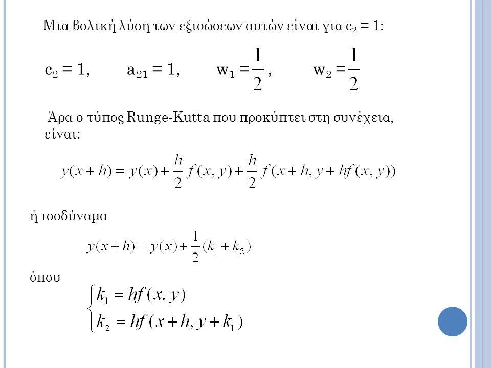Μια βολική λύση των εξισώσεων αυτών είναι για c 2 = 1: c 2 = 1, a 21 = 1, w 1 =, w 2 = Άρα ο τύπος Runge-Kutta που προκύπτει στη συνέχεια, είναι: ή ισοδύναμα όπου