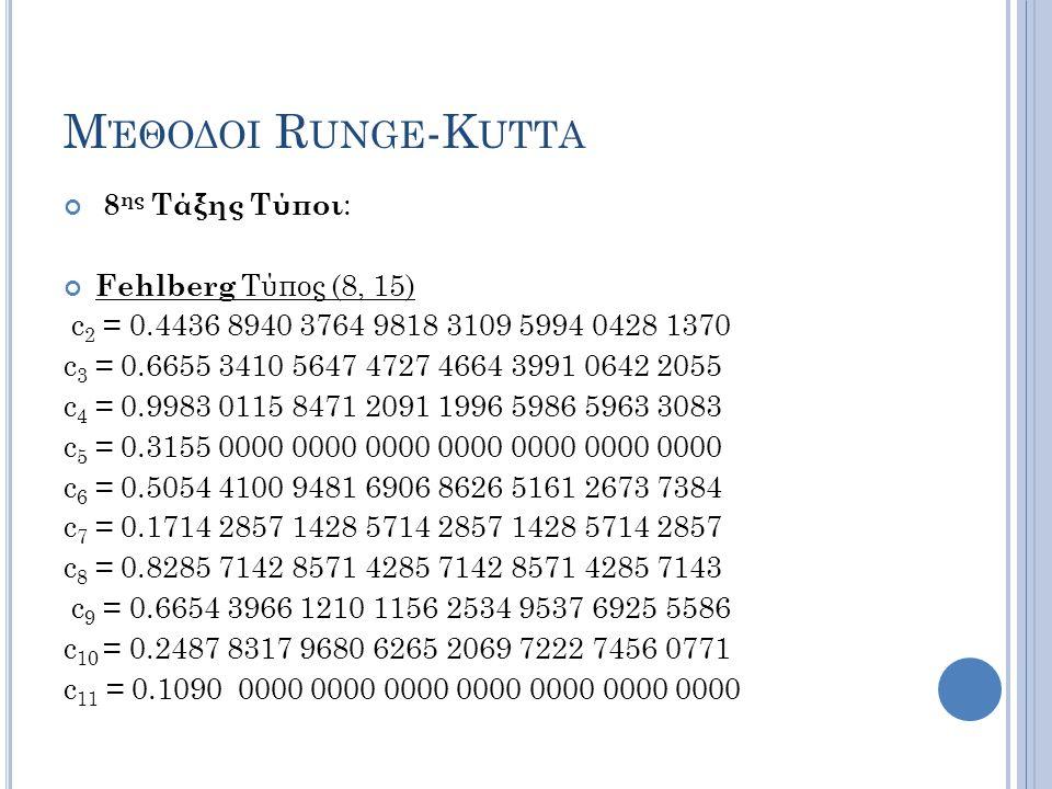 Μ ΈΘΟΔΟΙ R UNGE -K UTTA 8 ης Τάξης Τύποι : Fehlberg Τύπος (8, 15) c 2 = 0.4436 8940 3764 9818 3109 5994 0428 1370 c 3 = 0.6655 3410 5647 4727 4664 3991 0642 2055 c 4 = 0.9983 0115 8471 2091 1996 5986 5963 3083 c 5 = 0.3155 0000 0000 0000 0000 0000 0000 0000 c 6 = 0.5054 4100 9481 6906 8626 5161 2673 7384 c 7 = 0.1714 2857 1428 5714 2857 1428 5714 2857 c 8 = 0.8285 7142 8571 4285 7142 8571 4285 7143 c 9 = 0.6654 3966 1210 1156 2534 9537 6925 5586 c 10 = 0.2487 8317 9680 6265 2069 7222 7456 0771 c 11 = 0.1090 0000 0000 0000 0000 0000 0000 0000