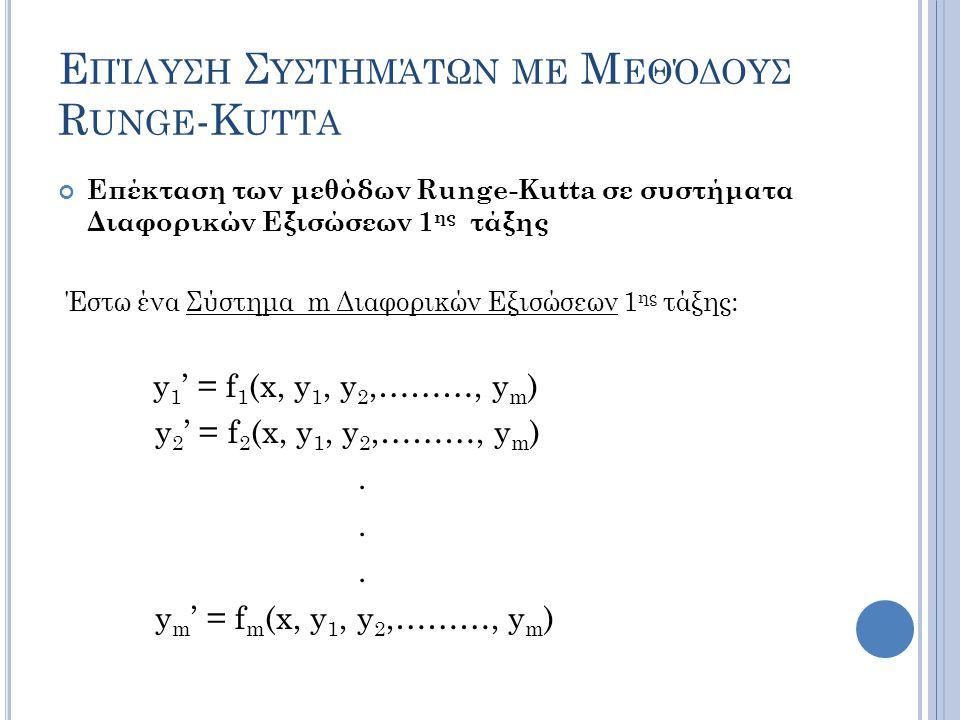 Ε ΠΊΛΥΣΗ Σ ΥΣΤΗΜΆΤΩΝ ΜΕ Μ ΕΘΌΔΟΥΣ R UNGE -K UTTA Επέκταση των μεθόδων Runge-Kutta σε συστήματα Διαφορικών Εξισώσεων 1 ης τάξης Έστω ένα Σύστημα m Διαφορικών Εξισώσεων 1 ης τάξης: y 1 ' = f 1 (x, y 1, y 2,………, y m ) y 2 ' = f 2 (x, y 1, y 2,………, y m ).