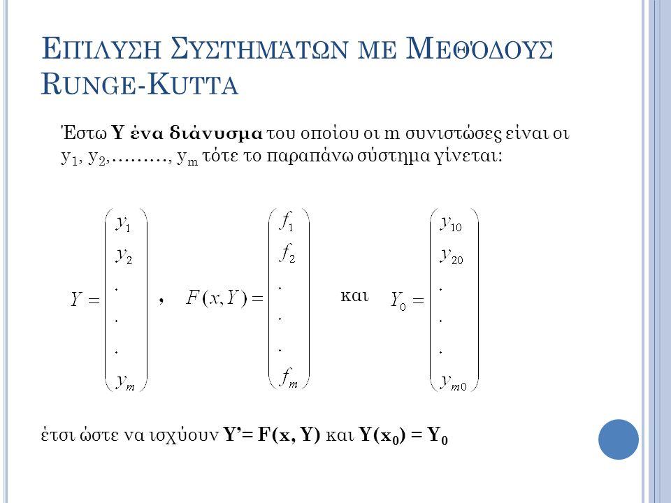 Ε ΠΊΛΥΣΗ Σ ΥΣΤΗΜΆΤΩΝ ΜΕ Μ ΕΘΌΔΟΥΣ R UNGE -K UTTA Έστω Y ένα διάνυσμα του οποίου οι m συνιστώσες είναι οι y 1, y 2,………, y m τότε το παραπάνω σύστημα γίνεται:, και έτσι ώστε να ισχύουν Y'= F(x, Y) και Y(x 0 ) = Y 0