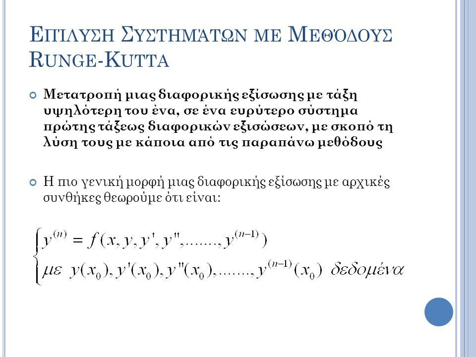 Ε ΠΊΛΥΣΗ Σ ΥΣΤΗΜΆΤΩΝ ΜΕ Μ ΕΘΌΔΟΥΣ R UNGE -K UTTA Μετατροπή μιας διαφορικής εξίσωσης με τάξη υψηλότερη του ένα, σε ένα ευρύτερο σύστημα πρώτης τάξεως διαφορικών εξισώσεων, με σκοπό τη λύση τους με κάποια από τις παραπάνω μεθόδους Η πιο γενική μορφή μιας διαφορικής εξίσωσης με αρχικές συνθήκες θεωρούμε ότι είναι: