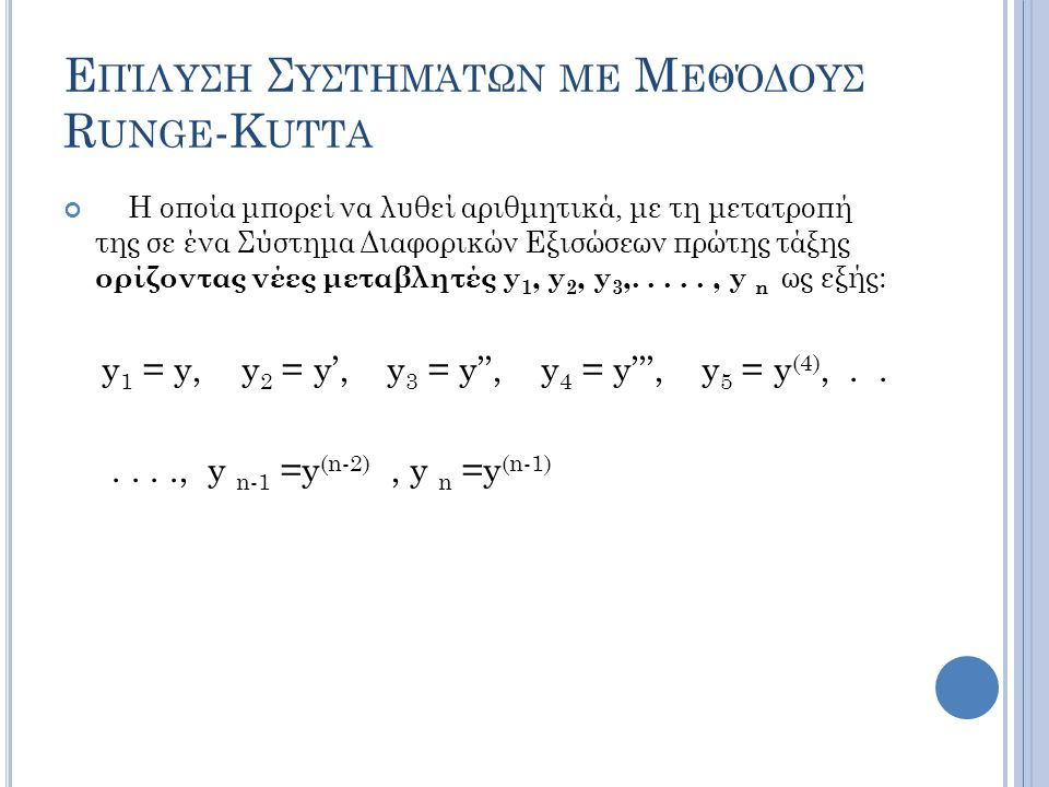 Ε ΠΊΛΥΣΗ Σ ΥΣΤΗΜΆΤΩΝ ΜΕ Μ ΕΘΌΔΟΥΣ R UNGE -K UTTA Η οποία μπορεί να λυθεί αριθμητικά, με τη μετατροπή της σε ένα Σύστημα Διαφορικών Εξισώσεων πρώτης τάξης ορίζοντας νέες μεταβλητές y 1, y 2, y 3,....., y n ως εξής: y 1 = y, y 2 = y', y 3 = y'', y 4 = y''', y 5 = y (4),......, y n-1 =y (n-2), y n =y (n-1)