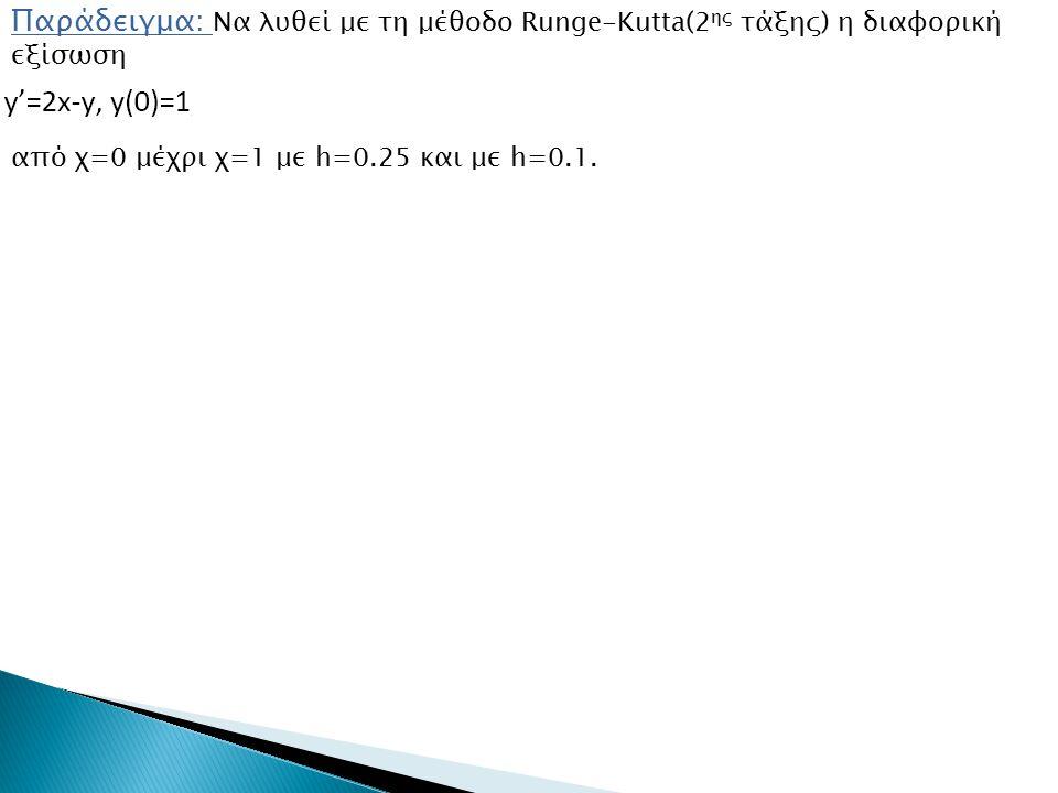 Παράδειγμα: Να λυθεί με τη μέθοδο Runge-Kutta(2 ης τάξης) η διαφορική εξίσωση από χ=0 μέχρι χ=1 με h=0.25 και με h=0.1.