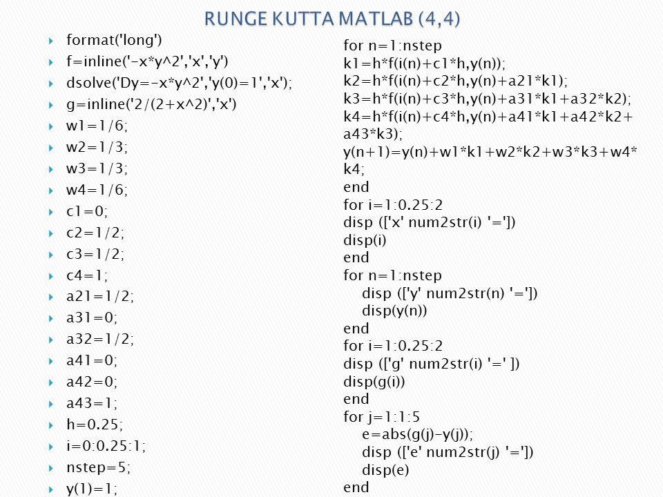  format( long )  f=inline( -x*y^2 , x , y )  dsolve( Dy=-x*y^2 , y(0)=1 , x );  g=inline( 2/(2+x^2) , x )  w1=1/6;  w2=1/3;  w3=1/3;  w4=1/6;  c1=0;  c2=1/2;  c3=1/2;  c4=1;  a21=1/2;  a31=0;  a32=1/2;  a41=0;  a42=0;  a43=1;  h=0.25;  i=0:0.25:1;  nstep=5;  y(1)=1; for n=1:nstep k1=h*f(i(n)+c1*h,y(n)); k2=h*f(i(n)+c2*h,y(n)+a21*k1); k3=h*f(i(n)+c3*h,y(n)+a31*k1+a32*k2); k4=h*f(i(n)+c4*h,y(n)+a41*k1+a42*k2+ a43*k3); y(n+1)=y(n)+w1*k1+w2*k2+w3*k3+w4* k4; end for i=1:0.25:2 disp ([ x num2str(i) = ]) disp(i) end for n=1:nstep disp ([ y num2str(n) = ]) disp(y(n)) end for i=1:0.25:2 disp ([ g num2str(i) = ]) disp(g(i)) end for j=1:1:5 e=abs(g(j)-y(j)); disp ([ e num2str(j) = ]) disp(e) end