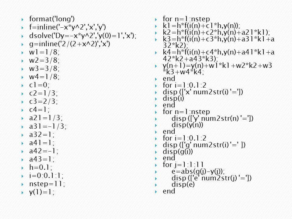 format( long )  f=inline( -x*y^2 , x , y )  dsolve( Dy=-x*y^2 , y(0)=1 , x );  g=inline( 2/(2+x^2) , x )  w1=1/8;  w2=3/8;  w3=3/8;  w4=1/8;  c1=0;  c2=1/3;  c3=2/3;  c4=1;  a21=1/3;  a31=-1/3;  a32=1;  a41=1;  a42=-1;  a43=1;  h=0.1;  i=0:0.1:1;  nstep=11;  y(1)=1;  for n=1:nstep  k1=h*f(i(n)+c1*h,y(n));  k2=h*f(i(n)+c2*h,y(n)+a21*k1);  k3=h*f(i(n)+c3*h,y(n)+a31*k1+a 32*k2);  k4=h*f(i(n)+c4*h,y(n)+a41*k1+a 42*k2+a43*k3);  y(n+1)=y(n)+w1*k1+w2*k2+w3 *k3+w4*k4;  end  for i=1:0.1:2  disp ([ x num2str(i) = ])  disp(i)  end  for n=1:nstep  disp ([ y num2str(n) = ])  disp(y(n))  end  for i=1:0.1:2  disp ([ g num2str(i) = ])  disp(g(i))  end  for j=1:1:11  e=abs(g(j)-y(j));  disp ([ e num2str(j) = ])  disp(e)  end