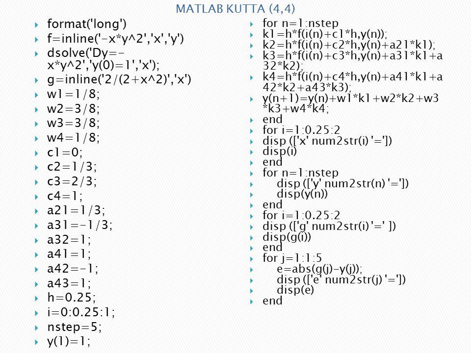  format( long )  f=inline( -x*y^2 , x , y )  dsolve( Dy=- x*y^2 , y(0)=1 , x );  g=inline( 2/(2+x^2) , x )  w1=1/8;  w2=3/8;  w3=3/8;  w4=1/8;  c1=0;  c2=1/3;  c3=2/3;  c4=1;  a21=1/3;  a31=-1/3;  a32=1;  a41=1;  a42=-1;  a43=1;  h=0.25;  i=0:0.25:1;  nstep=5;  y(1)=1;  for n=1:nstep  k1=h*f(i(n)+c1*h,y(n));  k2=h*f(i(n)+c2*h,y(n)+a21*k1);  k3=h*f(i(n)+c3*h,y(n)+a31*k1+a 32*k2);  k4=h*f(i(n)+c4*h,y(n)+a41*k1+a 42*k2+a43*k3);  y(n+1)=y(n)+w1*k1+w2*k2+w3 *k3+w4*k4;  end  for i=1:0.25:2  disp ([ x num2str(i) = ])  disp(i)  end  for n=1:nstep  disp ([ y num2str(n) = ])  disp(y(n))  end  for i=1:0.25:2  disp ([ g num2str(i) = ])  disp(g(i))  end  for j=1:1:5  e=abs(g(j)-y(j));  disp ([ e num2str(j) = ])  disp(e)  end MATLAB KUTTA (4,4)