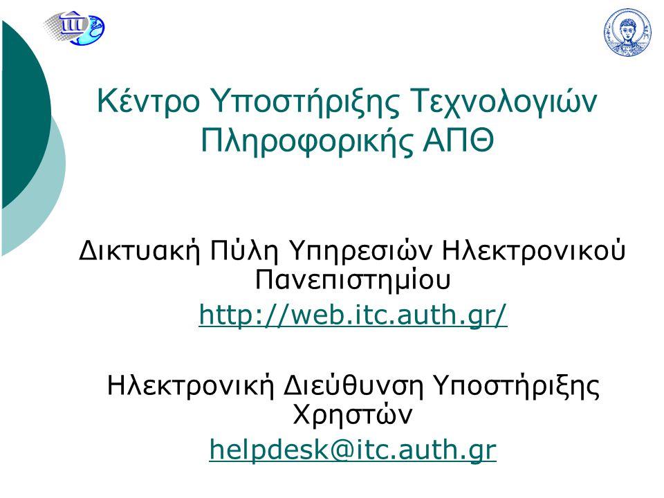 Κέντρο Υποστήριξης Τεχνολογιών Πληροφορικής ΑΠΘ Δικτυακή Πύλη Υπηρεσιών Ηλεκτρονικού Πανεπιστημίου http://web.itc.auth.gr/ Ηλεκτρονική Διεύθυνση Υποστήριξης Χρηστών helpdesk@itc.auth.gr