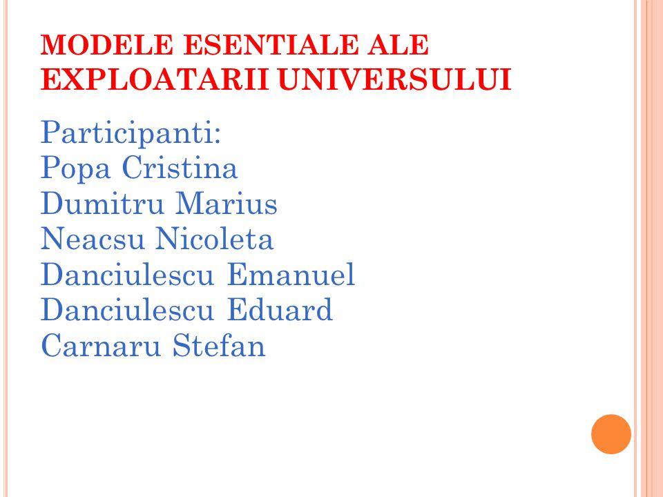 MODELE ESENTIALE ALE EXPLOATARII UNIVERSULUI Participanti: Popa Cristina Dumitru Marius Neacsu Nicoleta Danciulescu Emanuel Danciulescu Eduard Carnaru