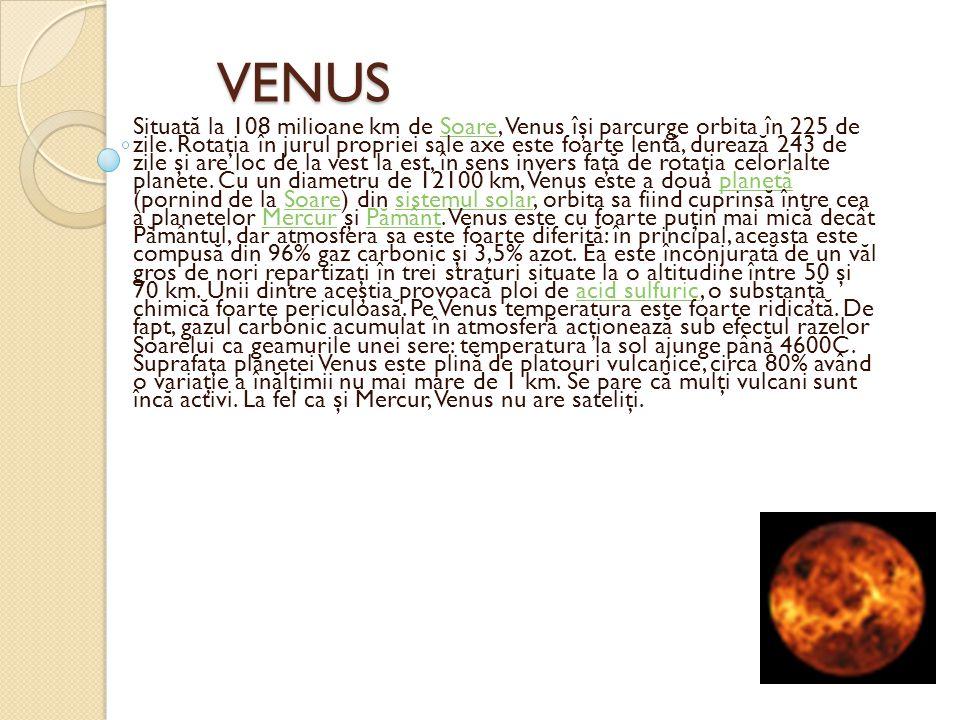 VENUS VENUS Situat ă la 108 milioane km de Soare, Venus îşi parcurge orbita în 225 de zile. Rotaţia în jurul propriei sale axe este foarte lent ă, dur
