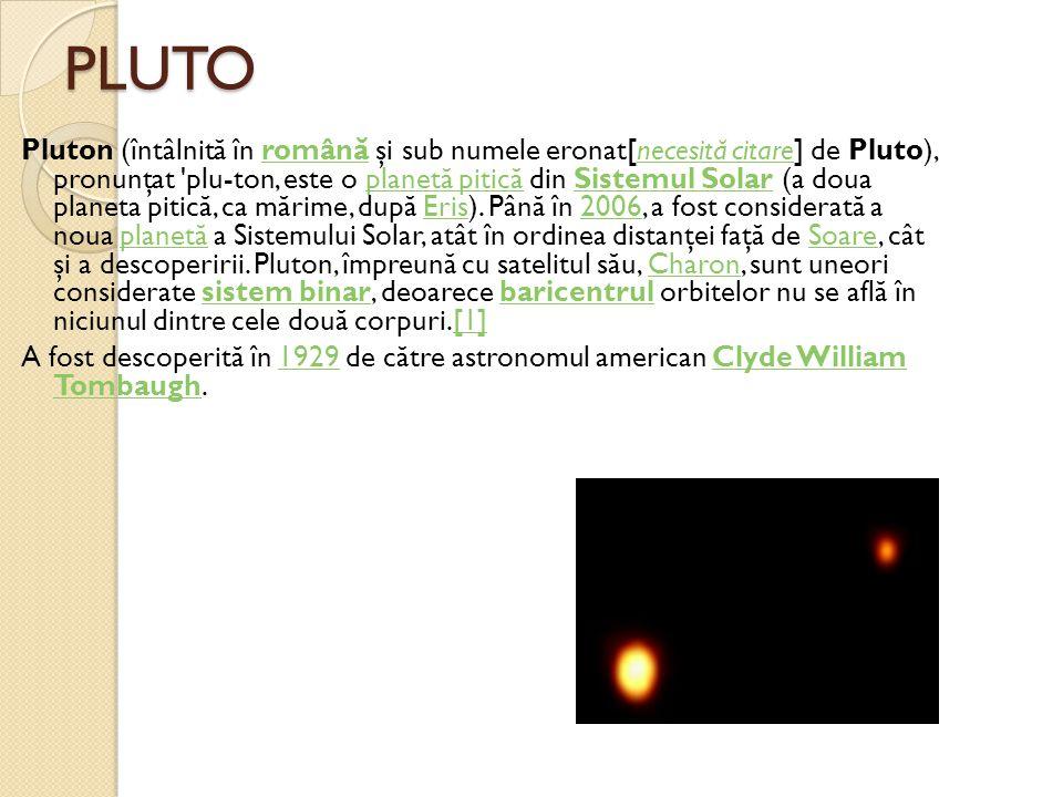 PLUTO Pluton (întâlnit ă în român ă şi sub numele eronat[necesit ă citare] de Pluto), pronunţat 'plu-ton, este o planet ă pitic ă din Sistemul Solar (