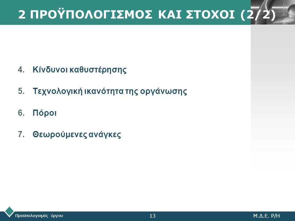 LOGO 2 ΠΡΟΫΠΟΛΟΓΙΣΜΟΣ ΚΑΙ ΣΤΟΧΟΙ (2/2) 4.Κίνδυνοι καθυστέρησης 5.Τεχνολογική ικανότητα της οργάνωσης 6.Πόροι 7.Θεωρούμενες ανάγκες Προϋπολογισμός έργο