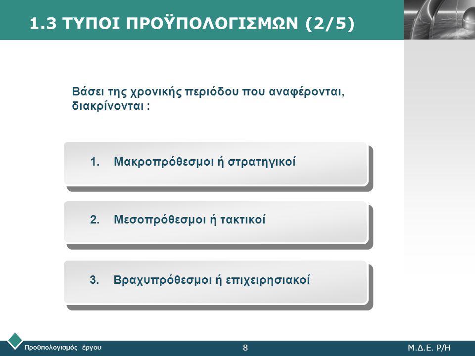 LOGO 1.3 ΤΥΠΟΙ ΠΡΟΫΠΟΛΟΓΙΣΜΩΝ (2/5) Προϋπολογισμός έργου Μ.Δ.Ε. Ρ/Η8 1.Μακροπρόθεσμοι ή στρατηγικοί 2.Μεσοπρόθεσμοι ή τακτικοί 3.Βραχυπρόθεσμοι ή επιχ