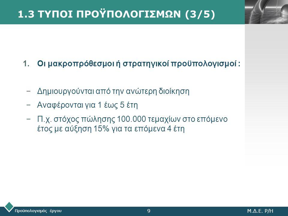 LOGO 1.3 ΤΥΠΟΙ ΠΡΟΫΠΟΛΟΓΙΣΜΩΝ (3/5) 1.Οι μακροπρόθεσμοι ή στρατηγικοί προϋπολογισμοί : −Δημιουργούνται από την ανώτερη διοίκηση −Αναφέρονται για 1 έως