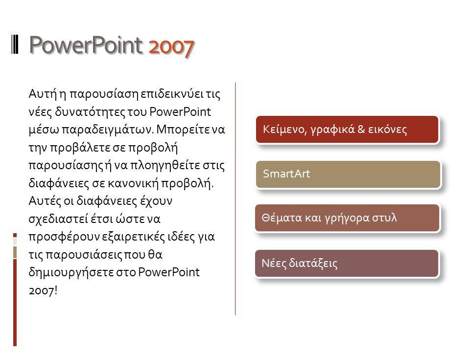 PowerPoint 2007 Αυτή η παρουσίαση επιδεικνύει τις νέες δυνατότητες του PowerPoint μέσω παραδειγμάτων. Μπορείτε να την προβάλετε σε προβολή παρουσίασης