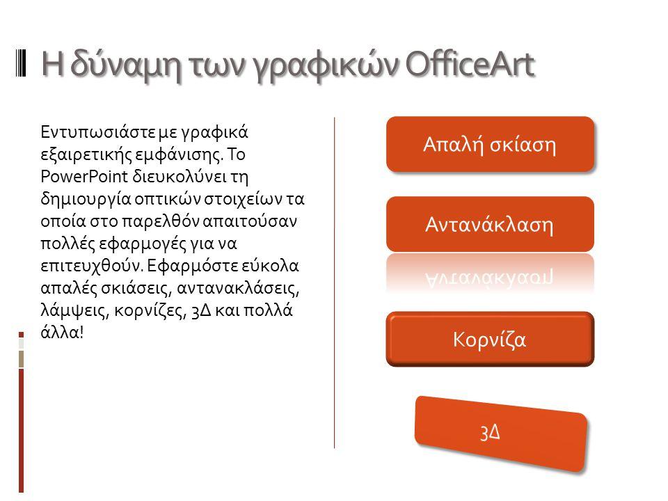 Η δύναμη των γραφικών OfficeArt Εντυπωσιάστε με γραφικά εξαιρετικής εμφάνισης. Το PowerPoint διευκολύνει τη δημιουργία οπτικών στοιχείων τα οποία στο