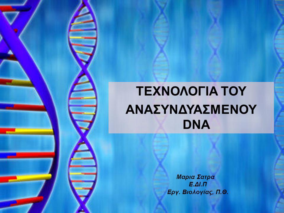 ΤΕΧΝΟΛΟΓΙΑ ΤΟΥ ΑΝΑΣΥΝΔΥΑΣΜΕΝΟΥ DNA Μαρια Σατρα Ε.ΔΙ.Π Εργ. Βιολογίας, Π.Θ.