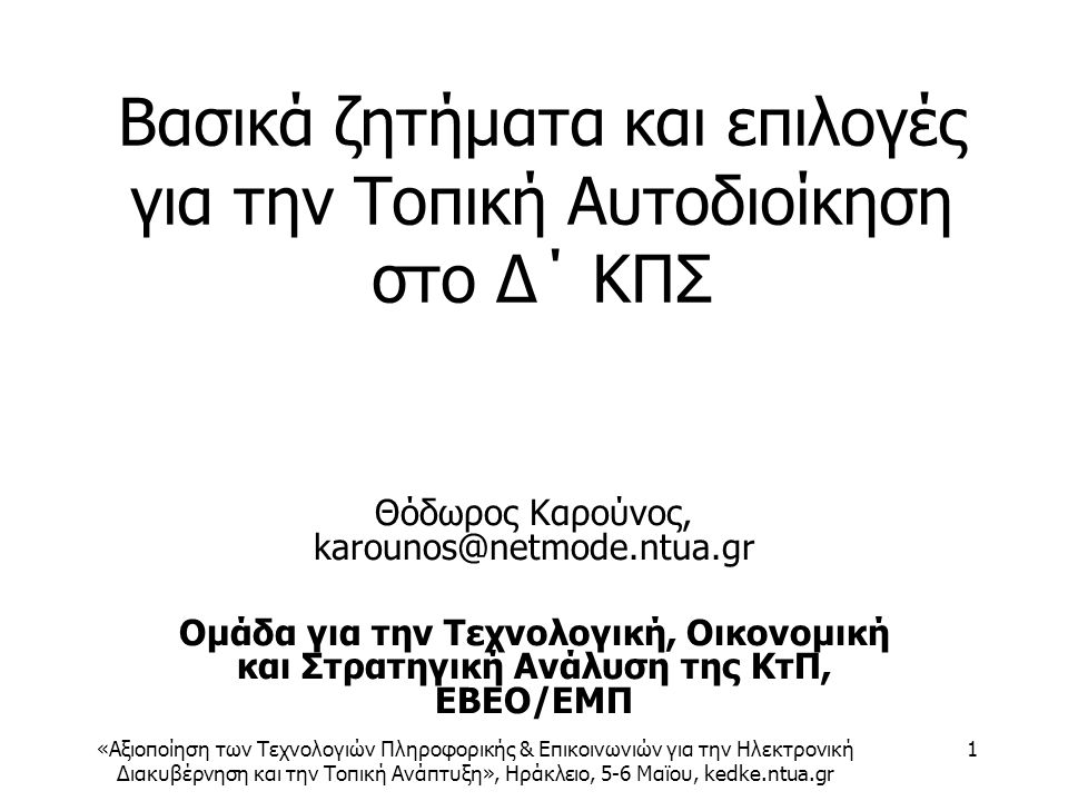 «Αξιοποίηση των Τεχνολογιών Πληροφορικής & Επικοινωνιών για την Ηλεκτρονική Διακυβέρνηση και την Τοπική Ανάπτυξη», Ηράκλειο, 5-6 Μαϊου, kedke.ntua.gr 1 Βασικά ζητήματα και επιλογές για την Τοπική Αυτοδιοίκηση στο Δ΄ ΚΠΣ Θόδωρος Καρούνος, karounos@netmode.ntua.gr Ομάδα για την Τεχνολογική, Οικονομική και Στρατηγική Ανάλυση της ΚτΠ, ΕΒΕΟ/ΕΜΠ