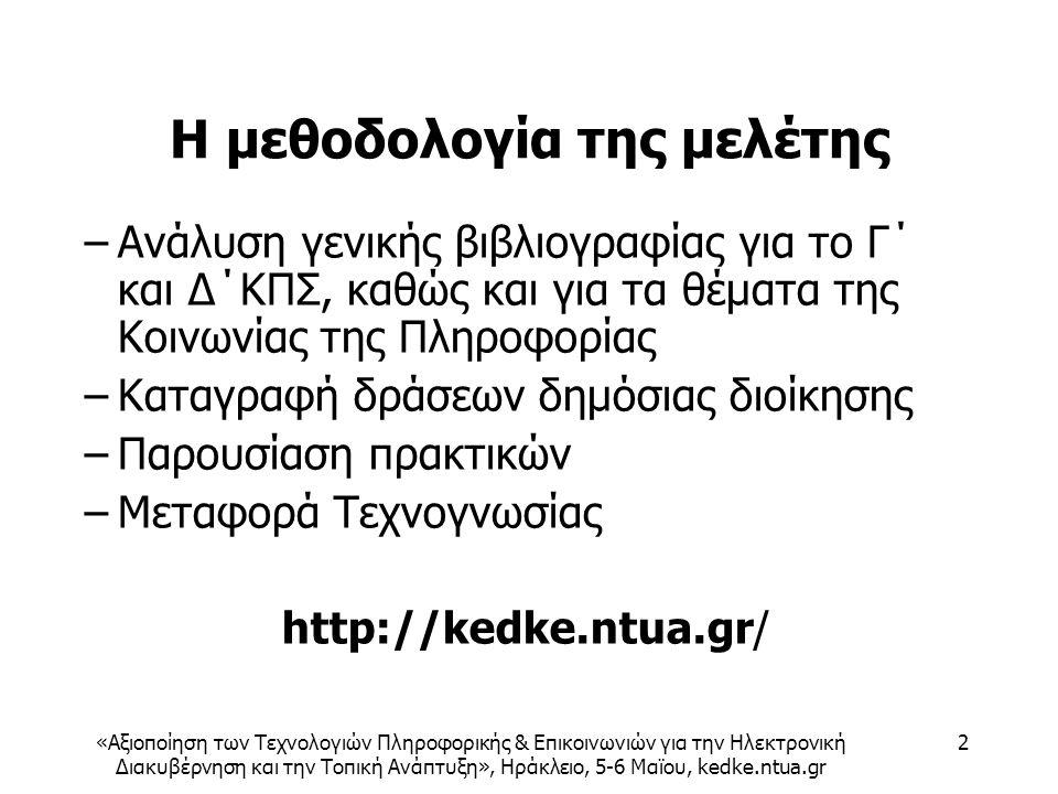 «Αξιοποίηση των Τεχνολογιών Πληροφορικής & Επικοινωνιών για την Ηλεκτρονική Διακυβέρνηση και την Τοπική Ανάπτυξη», Ηράκλειο, 5-6 Μαϊου, kedke.ntua.gr 2 Η μεθοδολογία της μελέτης –Ανάλυση γενικής βιβλιογραφίας για το Γ΄ και Δ΄ΚΠΣ, καθώς και για τα θέματα της Κοινωνίας της Πληροφορίας –Καταγραφή δράσεων δημόσιας διοίκησης –Παρουσίαση πρακτικών –Μεταφορά Τεχνογνωσίας http://kedke.ntua.gr/