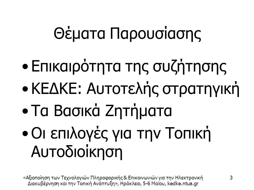 «Αξιοποίηση των Τεχνολογιών Πληροφορικής & Επικοινωνιών για την Ηλεκτρονική Διακυβέρνηση και την Τοπική Ανάπτυξη», Ηράκλειο, 5-6 Μαϊου, kedke.ntua.gr 3 Θέματα Παρουσίασης Επικαιρότητα της συζήτησης ΚΕΔΚΕ: Αυτοτελής στρατηγική Τα Βασικά Ζητήματα Οι επιλογές για την Τοπική Αυτοδιοίκηση