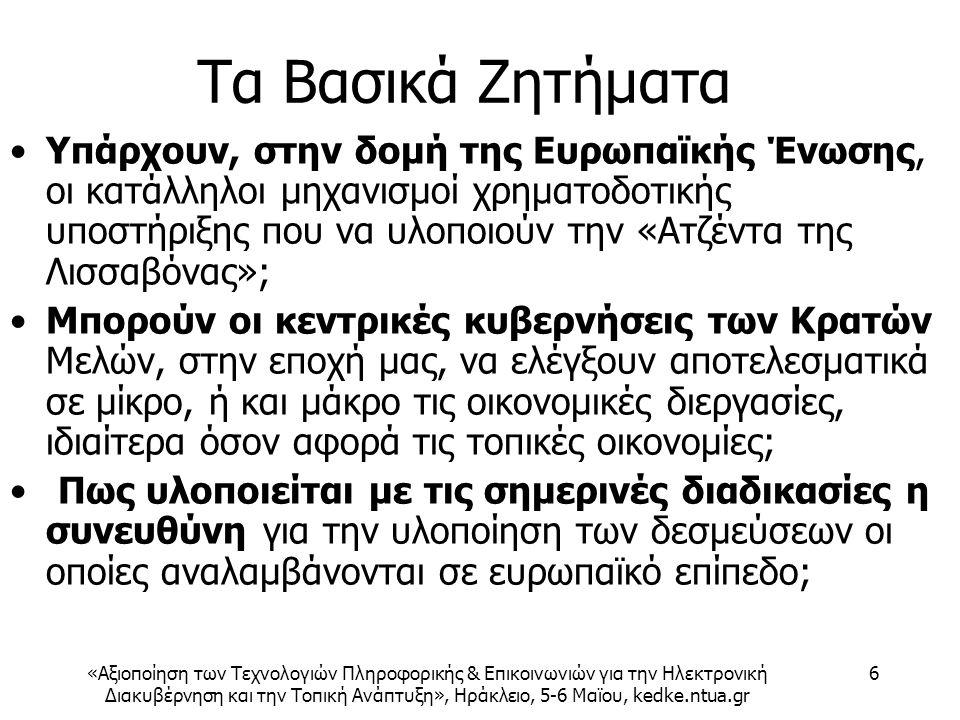 «Αξιοποίηση των Τεχνολογιών Πληροφορικής & Επικοινωνιών για την Ηλεκτρονική Διακυβέρνηση και την Τοπική Ανάπτυξη», Ηράκλειο, 5-6 Μαϊου, kedke.ntua.gr 6 Τα Βασικά Ζητήματα Υπάρχουν, στην δομή της Ευρωπαϊκής Ένωσης, οι κατάλληλοι μηχανισμοί χρηματοδοτικής υποστήριξης που να υλοποιούν την «Ατζέντα της Λισσαβόνας»; Μπορούν οι κεντρικές κυβερνήσεις των Κρατών Μελών, στην εποχή μας, να ελέγξουν αποτελεσματικά σε μίκρο, ή και μάκρο τις οικονομικές διεργασίες, ιδιαίτερα όσον αφορά τις τοπικές οικονομίες; Πως υλοποιείται με τις σημερινές διαδικασίες η συνευθύνη για την υλοποίηση των δεσμεύσεων οι οποίες αναλαμβάνονται σε ευρωπαϊκό επίπεδο;