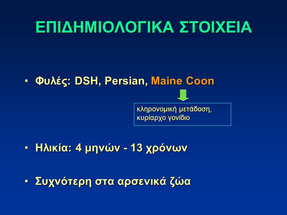 ΕΠΙΔΗΜΙΟΛΟΓΙΚΑ ΣΤΟΙΧΕΙΑ Φυλές: DSH, Persian, Maine CoonΦυλές: DSH, Persian, Maine Coon Ηλικία: 4 μηνών - 13 χρόνωνΗλικία: 4 μηνών - 13 χρόνων Συχνότερη στα αρσενικά ζώαΣυχνότερη στα αρσενικά ζώα κληρονομική μετάδοση, κυρίαρχο γονίδιο