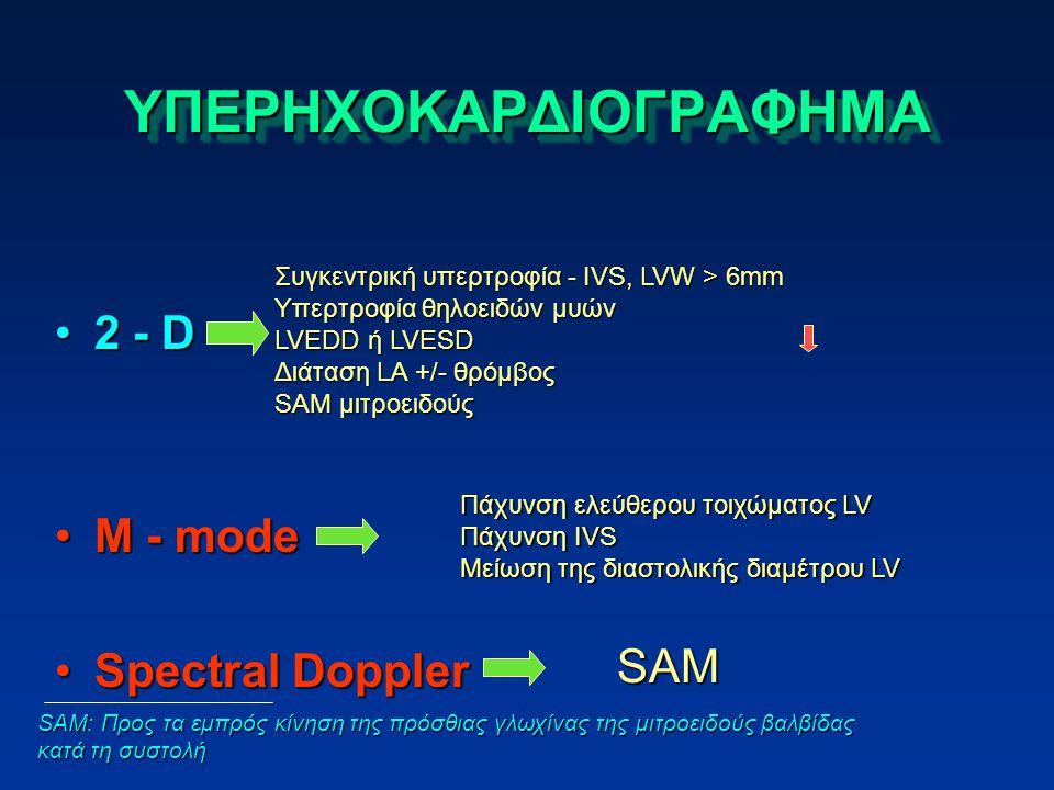ΥΠΕΡΗΧΟΚΑΡΔΙΟΓΡΑΦΗΜΑΥΠΕΡΗΧΟΚΑΡΔΙΟΓΡΑΦΗΜΑ 2 - D2 - D M - modeM - mode Spectral DopplerSpectral Doppler Συγκεντρική υπερτροφία - IVS, LVW > 6mm Υπερτροφία θηλοειδών μυών LVEDD ή LVESD Διάταση LA +/- θρόμβος SAM μιτροειδούς Πάχυνση ελεύθερου τοιχώματος LV Πάχυνση IVS Μείωση της διαστολικής διαμέτρου LV SAM SAM: Προς τα εμπρός κίνηση της πρόσθιας γλωχίνας της μιτροειδούς βαλβίδας κατά τη συστολή
