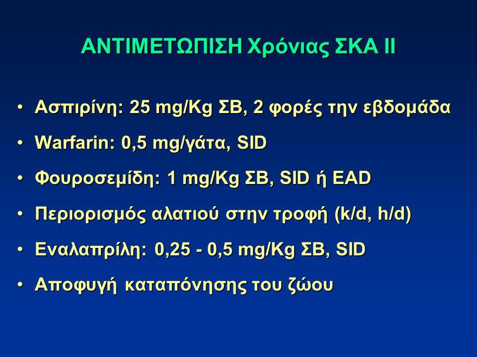 ΑΝΤΙΜΕΤΩΠΙΣΗ Χρόνιας ΣΚΑ ΙΙ Ασπιρίνη: 25 mg/Kg ΣΒ, 2 φορές την εβδομάδαΑσπιρίνη: 25 mg/Kg ΣΒ, 2 φορές την εβδομάδα Warfarin: 0,5 mg/γάτα, SIDWarfarin: 0,5 mg/γάτα, SID Φουροσεμίδη: 1 mg/Kg ΣΒ, SID ή EADΦουροσεμίδη: 1 mg/Kg ΣΒ, SID ή EAD Περιορισμός αλατιού στην τροφή (k/d, h/d)Περιορισμός αλατιού στην τροφή (k/d, h/d) Εναλαπρίλη: 0,25 - 0,5 mg/Kg ΣΒ, SIDΕναλαπρίλη: 0,25 - 0,5 mg/Kg ΣΒ, SID Αποφυγή καταπόνησης του ζώουΑποφυγή καταπόνησης του ζώου