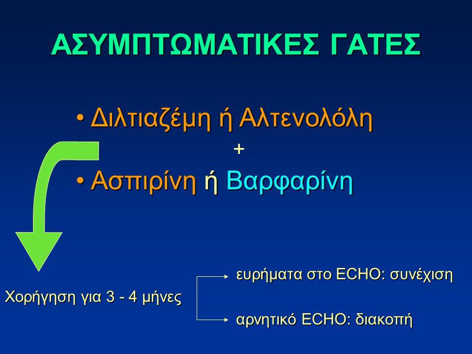 ΑΣΥΜΠΤΩΜΑΤΙΚΕΣ ΓΑΤΕΣ Διλτιαζέμη ή Αλτενολόλη Διλτιαζέμη ή Αλτενολόλη Aσπιρίνη ή Βαρφαρίνη Aσπιρίνη ή Βαρφαρίνη + Χορήγηση για 3 - 4 μήνες ευρήματα στο ECHO: συνέχιση αρνητικό ECHO: διακοπή