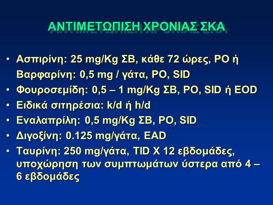 ΑΝΤΙΜΕΤΩΠΙΣΗ ΧΡΟΝΙΑΣ ΣΚΑ Ασπιρίνη: 25 mg/Kg ΣΒ, κάθε 72 ώρες, PO ήΑσπιρίνη: 25 mg/Kg ΣΒ, κάθε 72 ώρες, PO ή Βαρφαρίνη: 0,5 mg / γάτα, PO, SID Φουροσεμίδη: 0,5 – 1 mg/Kg ΣΒ, PO, SID ή EODΦουροσεμίδη: 0,5 – 1 mg/Kg ΣΒ, PO, SID ή EOD Ειδικά σιτηρέσια: k/d ή h/dΕιδικά σιτηρέσια: k/d ή h/d Εναλαπρίλη: 0,5 mg/Kg ΣΒ, PO, SIDΕναλαπρίλη: 0,5 mg/Kg ΣΒ, PO, SID Διγοξίνη: 0.125 mg/γάτα, EADΔιγοξίνη: 0.125 mg/γάτα, EAD Ταυρίνη: 250 mg/γάτα, TID X 12 εβδομάδες, υποχώρηση των συμπτωμάτων ύστερα από 4 – 6 εβδομάδεςΤαυρίνη: 250 mg/γάτα, TID X 12 εβδομάδες, υποχώρηση των συμπτωμάτων ύστερα από 4 – 6 εβδομάδες