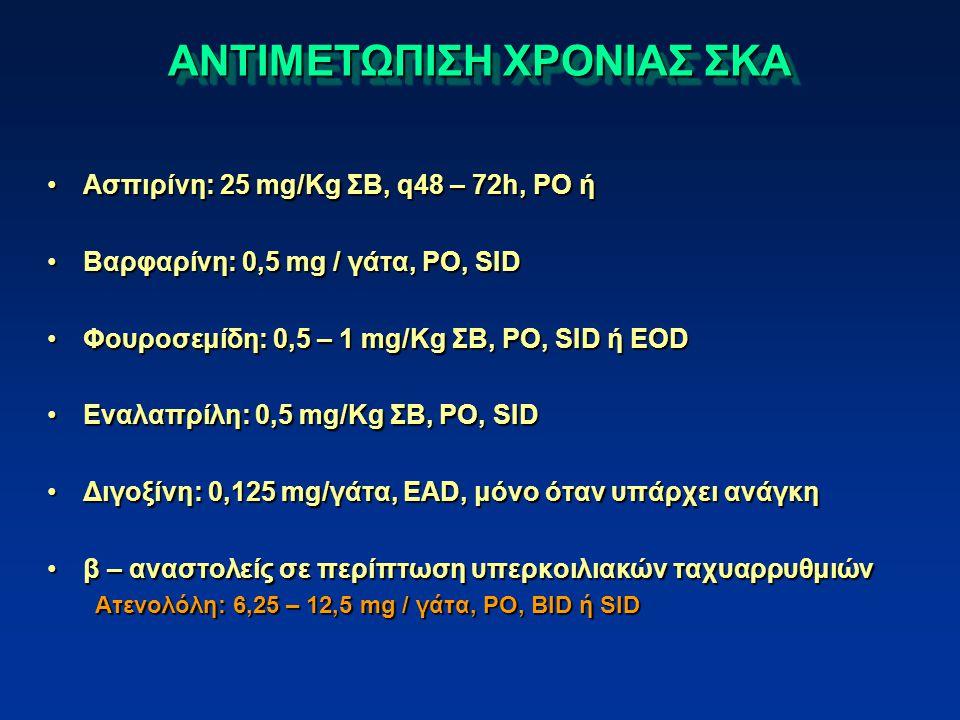 ΑΝΤΙΜΕΤΩΠΙΣΗ ΧΡΟΝΙΑΣ ΣΚΑ Ασπιρίνη: 25 mg/Kg ΣΒ, q48 – 72h, PO ήΑσπιρίνη: 25 mg/Kg ΣΒ, q48 – 72h, PO ή Βαρφαρίνη: 0,5 mg / γάτα, PO, SIDΒαρφαρίνη: 0,5 mg / γάτα, PO, SID Φουροσεμίδη: 0,5 – 1 mg/Kg ΣΒ, PO, SID ή EODΦουροσεμίδη: 0,5 – 1 mg/Kg ΣΒ, PO, SID ή EOD Εναλαπρίλη: 0,5 mg/Kg ΣΒ, PO, SIDΕναλαπρίλη: 0,5 mg/Kg ΣΒ, PO, SID Διγοξίνη: 0,125 mg/γάτα, EAD, μόνο όταν υπάρχει ανάγκηΔιγοξίνη: 0,125 mg/γάτα, EAD, μόνο όταν υπάρχει ανάγκη β – αναστολείς σε περίπτωση υπερκοιλιακών ταχυαρρυθμιώνβ – αναστολείς σε περίπτωση υπερκοιλιακών ταχυαρρυθμιών Ατενολόλη: 6,25 – 12,5 mg / γάτα, PO, BID ή SID