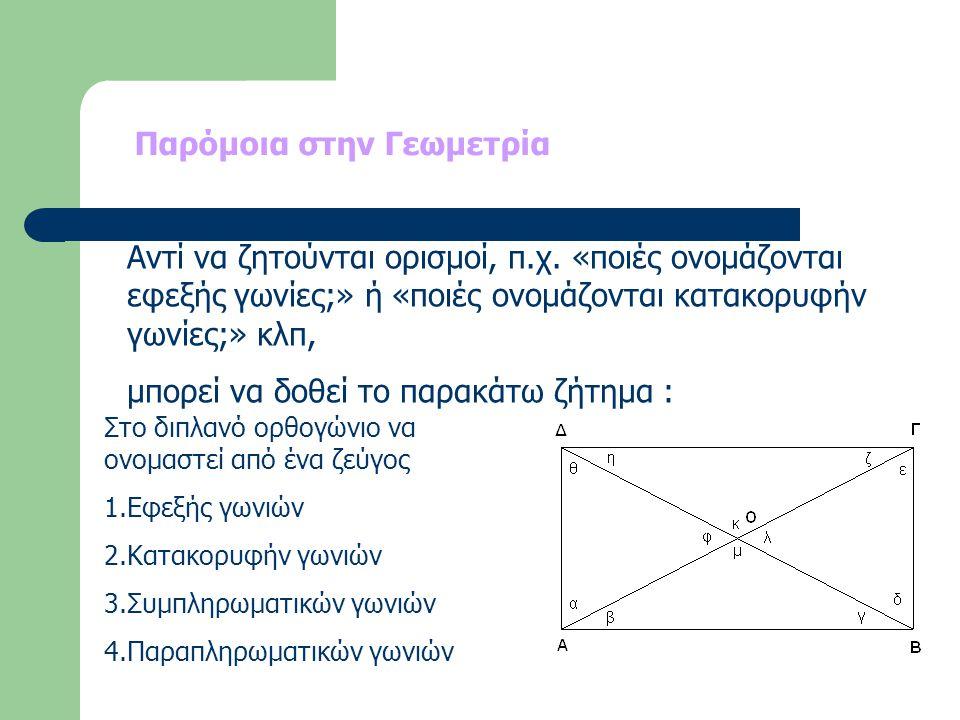 Παρόμοια στην Γεωμετρία Αντί να ζητούνται ορισμοί, π.χ. «ποιές ονομάζονται εφεξής γωνίες;» ή «ποιές ονομάζονται κατακορυφήν γωνίες;» κλπ, μπορεί να δο