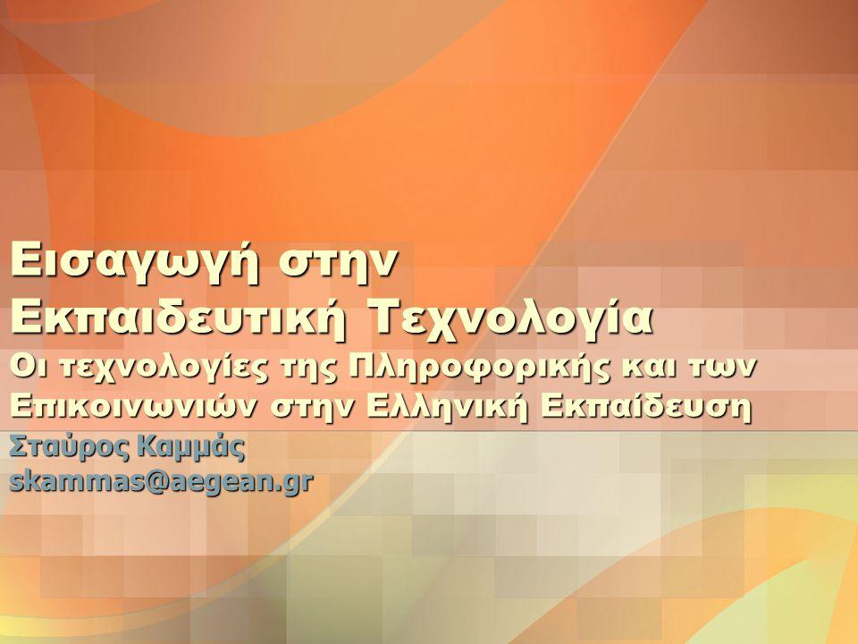 Εισαγωγή στην Εκπαιδευτική Τεχνολογία Οι τεχνολογίες της Πληροφορικής και των Επικοινωνιών στην Ελληνική Εκπαίδευση Σταύρος Καμμάς skammas@aegean.gr