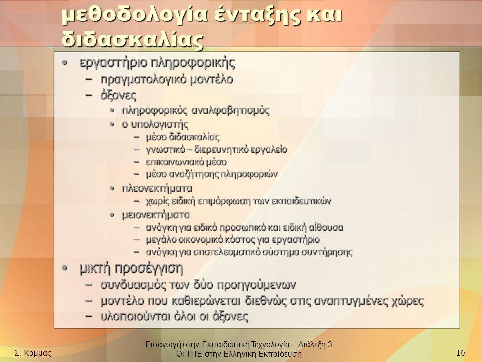 Εισαγωγή στην Εκπαιδευτική Τεχνολογία – Διάλεξη 3 Οι ΤΠΕ στην Ελληνική Εκπαίδευση Σ. Καμμάς 16 μεθοδολογία ένταξης και διδασκαλίας εργαστήριο πληροφορ