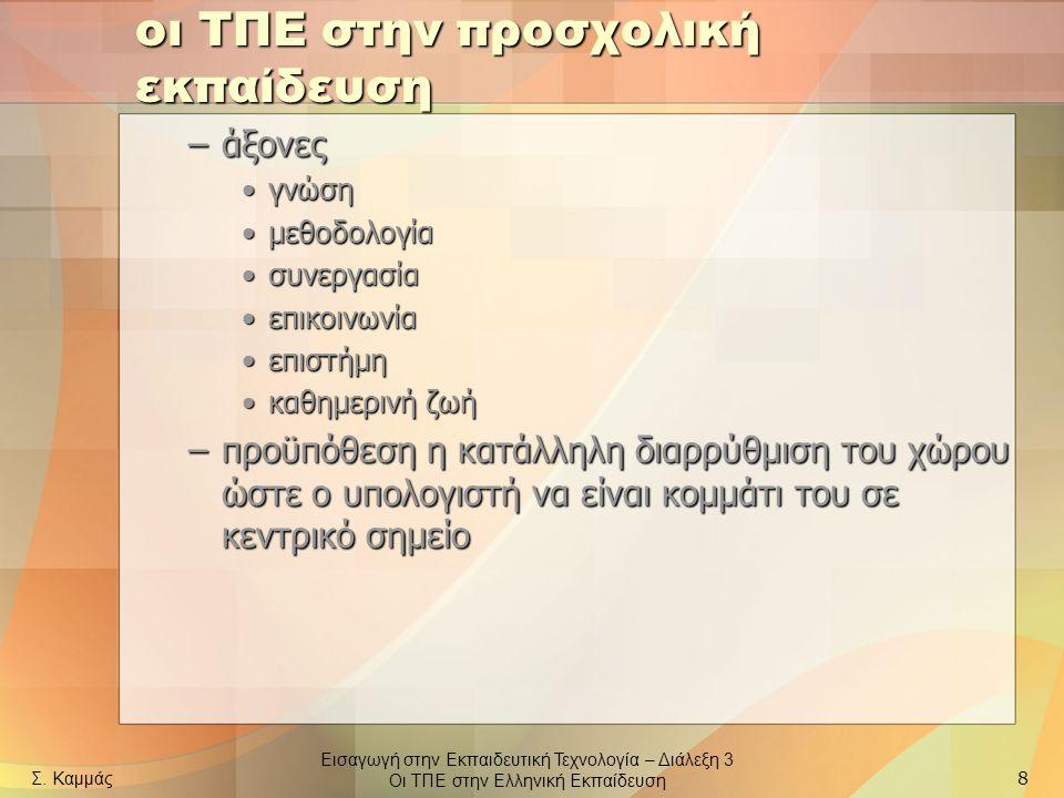 Εισαγωγή στην Εκπαιδευτική Τεχνολογία – Διάλεξη 3 Οι ΤΠΕ στην Ελληνική Εκπαίδευση Σ. Καμμάς 8 οι ΤΠΕ στην προσχολική εκπαίδευση –άξονες γνώσηγνώση μεθ