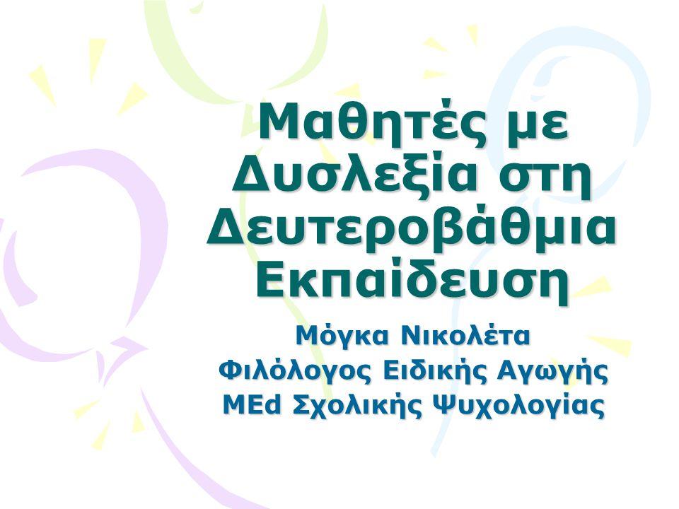 Μαθητές με Δυσλεξία στη Δευτεροβάθμια Εκπαίδευση Μόγκα Νικολέτα Φιλόλογος Ειδικής Αγωγής MEd Σχολικής Ψυχολογίας