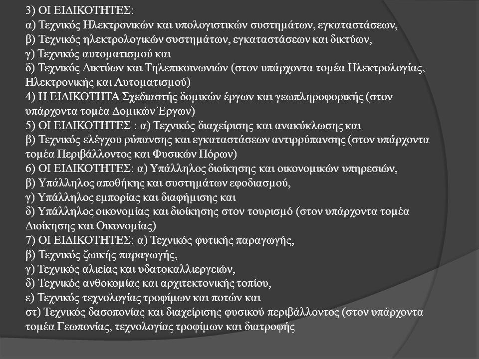 3) ΟΙ ΕΙ∆ΙΚΟΤΗΤΕΣ: α) Τεχνικός Ηλεκτρονικών και υπολογιστικών συστηµάτων, εγκαταστάσεων, β) Τεχνικός ηλεκτρολογικών συστηµάτων, εγκαταστάσεων και δικτύων, γ) Τεχνικός αυτοµατισµού και δ) Τεχνικός ∆ικτύων και Τηλεπικοινωνιών (στον υπάρχοντα τοµέα Ηλεκτρολογίας, Ηλεκτρονικής και Αυτοµατισµού) 4) Η ΕΙ∆ΙΚΟΤΗΤΑ Σχεδιαστής δοµικών έργων και γεωπληροφορικής (στον υπάρχοντα τοµέα ∆οµικών Έργων) 5) ΟΙ ΕΙ∆ΙΚΟΤΗΤΕΣ : α) Τεχνικός διαχείρισης και ανακύκλωσης και β) Τεχνικός ελέγχου ρύπανσης και εγκαταστάσεων αντιρρύπανσης (στον υπάρχοντα τοµέα Περιβάλλοντος και Φυσικών Πόρων) 6) ΟΙ ΕΙ∆ΙΚΟΤΗΤΕΣ: α) Υπάλληλος διοίκησης και οικονοµικών υπηρεσιών, β) Υπάλληλος αποθήκης και συστηµάτων εφοδιασµού, γ) Υπάλληλος εµπορίας και διαφήµισης και δ) Υπάλληλος οικονοµίας και διοίκησης στον τουρισµό (στον υπάρχοντα τοµέα ∆ιοίκησης και Οικονοµίας) 7) ΟΙ ΕΙ∆ΙΚΟΤΗΤΕΣ: α) Τεχνικός φυτικής παραγωγής, β) Τεχνικός ζωικής παραγωγής, γ) Τεχνικός αλιείας και υδατοκαλλιεργειών, δ) Τεχνικός ανθοκοµίας και αρχιτεκτονικής τοπίου, ε) Τεχνικός τεχνολογίας τροφίµων και ποτών και στ) Τεχνικός δασοπονίας και διαχείρισης φυσικού περιβάλλοντος (στον υπάρχοντα τοµέα Γεωπονίας, τεχνολογίας τροφίµων και διατροφής