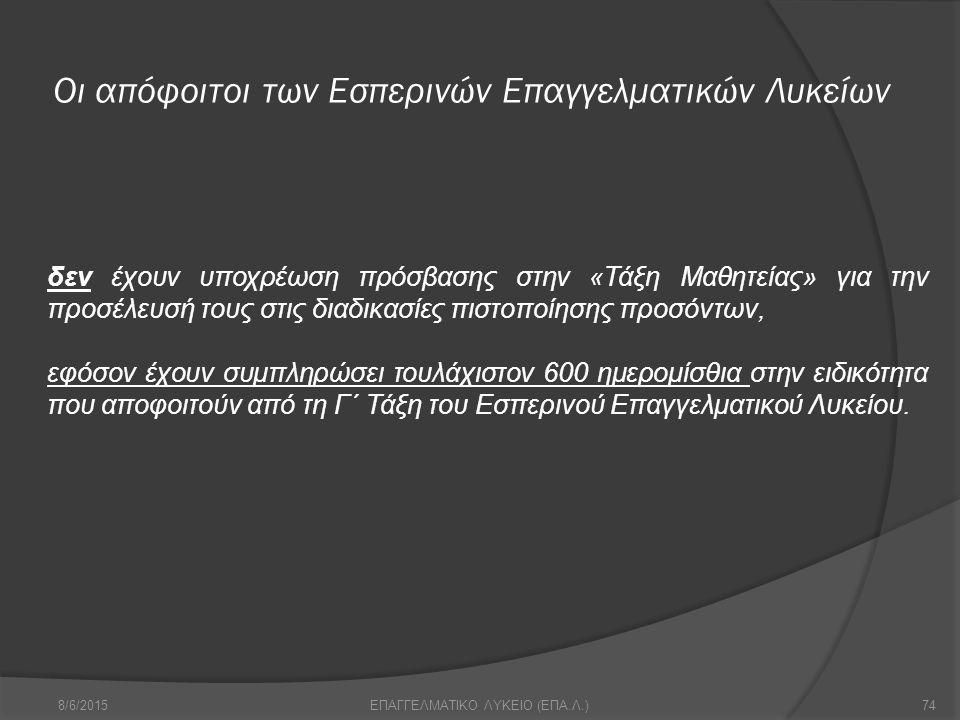 Οι απόφοιτοι των Εσπερινών Επαγγελματικών Λυκείων 8/6/201574ΕΠΑΓΓΕΛΜΑΤΙΚΟ ΛΥΚΕΙΟ (ΕΠΑ.Λ.) δεν έχουν υποχρέωση πρόσβασης στην «Τάξη Μαθητείας» για την προσέλευσή τους στις διαδικασίες πιστοποίησης προσόντων, εφόσον έχουν συμπληρώσει τουλάχιστον 600 ημερομίσθια στην ειδικότητα που αποφοιτούν από τη Γ΄ Τάξη του Εσπερινού Επαγγελματικού Λυκείου.