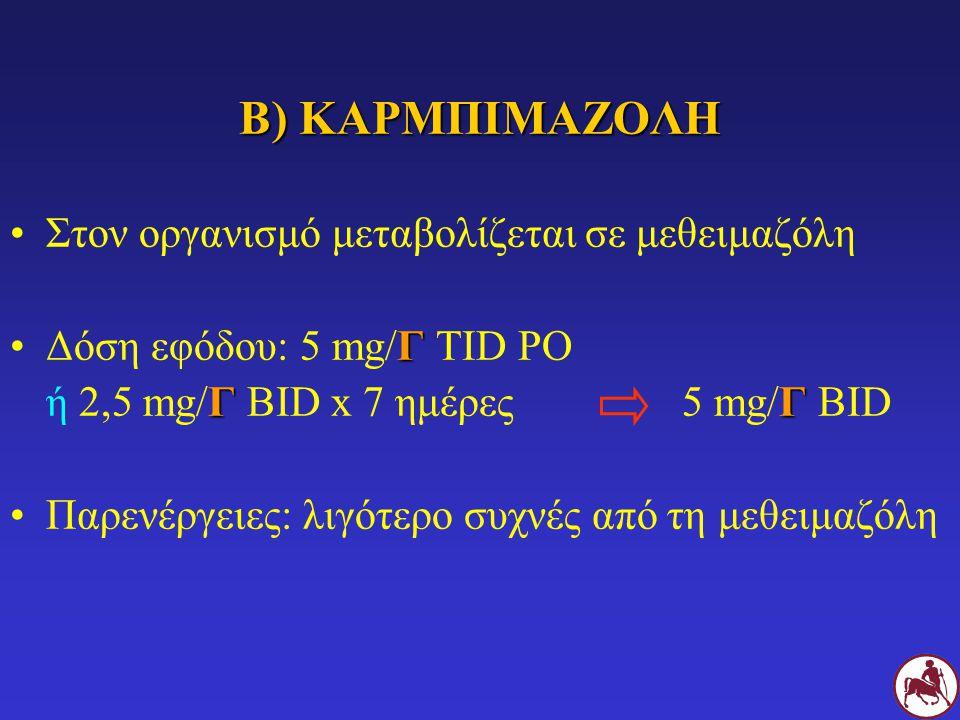 Β) ΚΑΡΜΠΙΜΑΖΟΛΗ Στον οργανισμό μεταβολίζεται σε μεθειμαζόλη ΓΔόση εφόδου: 5 mg/Γ TID PO ΓΓ ή 2,5 mg/Γ BID x 7 ημέρες5 mg/Γ BID Παρενέργειες: λιγότερο