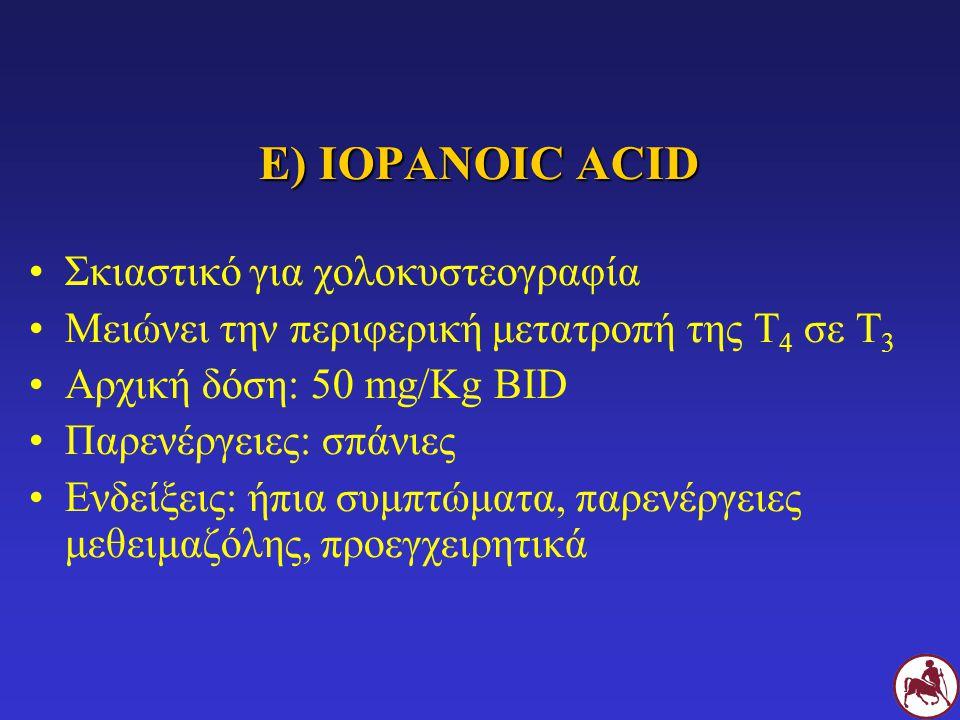 Ε) IOPANOIC ACID Σκιαστικό για χολοκυστεογραφία Μειώνει την περιφερική μετατροπή της Τ 4 σε Τ 3 Αρχική δόση: 50 mg/Kg BID Παρενέργειες: σπάνιες Ενδείξ