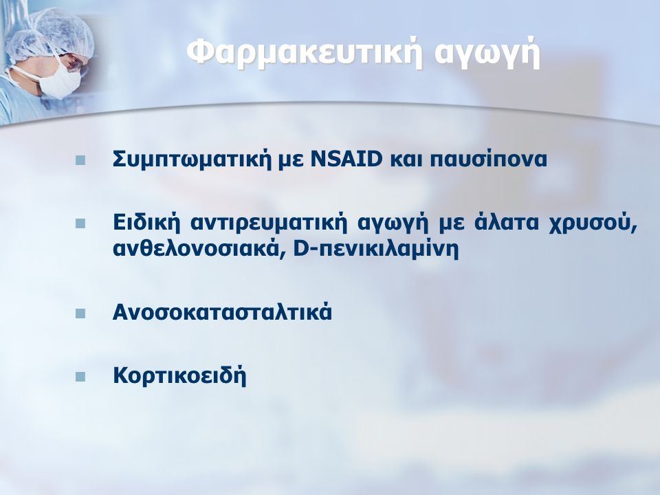 Φαρμακευτική αγωγή Συμπτωματική με NSAID και παυσίπονα Ειδική αντιρευματική αγωγή με άλατα χρυσού, ανθελονοσιακά, D-πενικιλαμίνη Ανοσοκατασταλτικά Κορτικοειδή