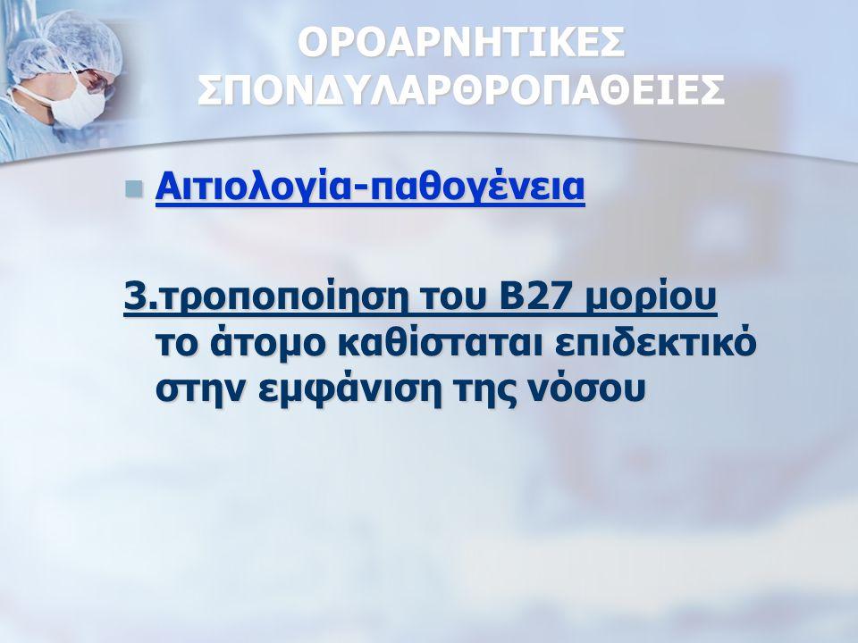 ΟΡΟΑΡΝΗΤΙΚΕΣ ΣΠΟΝΔΥΛΑΡΘΡΟΠΑΘΕΙΕΣ Αιτιολογία-παθογένεια Αιτιολογία-παθογένεια 3.τροποποίηση του Β27 μορίου το άτομο καθίσταται επιδεκτικό στην εμφάνιση της νόσου