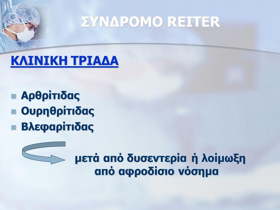 ΣΥΝΔΡΟΜΟ REITER ΚΛΙΝΙΚΗ ΤΡΙΑΔΑ Αρθρίτιδας Αρθρίτιδας Ουρηθρίτιδας Ουρηθρίτιδας Βλεφαρίτιδας Βλεφαρίτιδας μετά από δυσεντερία ή λοίμωξη από αφροδίσιο νόσημα μετά από δυσεντερία ή λοίμωξη από αφροδίσιο νόσημα