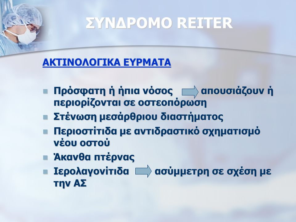 ΣΥΝΔΡΟΜΟ REITER ΑΚΤΙΝΟΛΟΓΙΚΑ ΕΥΡΜΑΤΑ Πρόσφατη ή ήπια νόσος απουσιάζουν ή περιορίζονται σε οστεοπόρωση Πρόσφατη ή ήπια νόσος απουσιάζουν ή περιορίζονται σε οστεοπόρωση Στένωση μεσάρθριου διαστήματος Στένωση μεσάρθριου διαστήματος Περιοστίτιδα με αντιδραστικό σχηματισμό νέου οστού Περιοστίτιδα με αντιδραστικό σχηματισμό νέου οστού Άκανθα πτέρνας Άκανθα πτέρνας Ιερολαγονίτιδα ασύμμετρη σε σχέση με την ΑΣ Ιερολαγονίτιδα ασύμμετρη σε σχέση με την ΑΣ