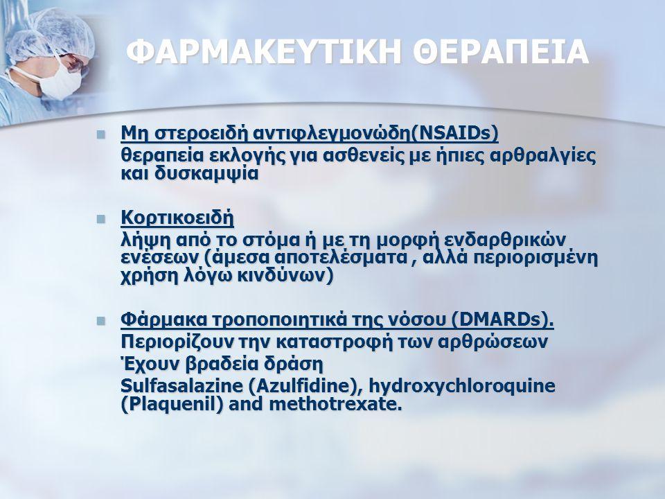 ΦΑΡΜΑΚΕΥΤΙΚΗ ΘΕΡΑΠΕΙΑ Μη στεροειδή αντιφλεγμονώδη(NSAIDs) Μη στεροειδή αντιφλεγμονώδη(NSAIDs) θεραπεία εκλογής για ασθενείς με ήπιες αρθραλγίες και δυσκαμψία Κορτικοειδή Κορτικοειδή λήψη από το στόμα ή με τη μορφή ενδαρθρικών ενέσεων (άμεσα αποτελέσματα, αλλά περιορισμένη χρήση λόγω κινδύνων) Φάρμακα τροποποιητικά της νόσου (DMARDs).