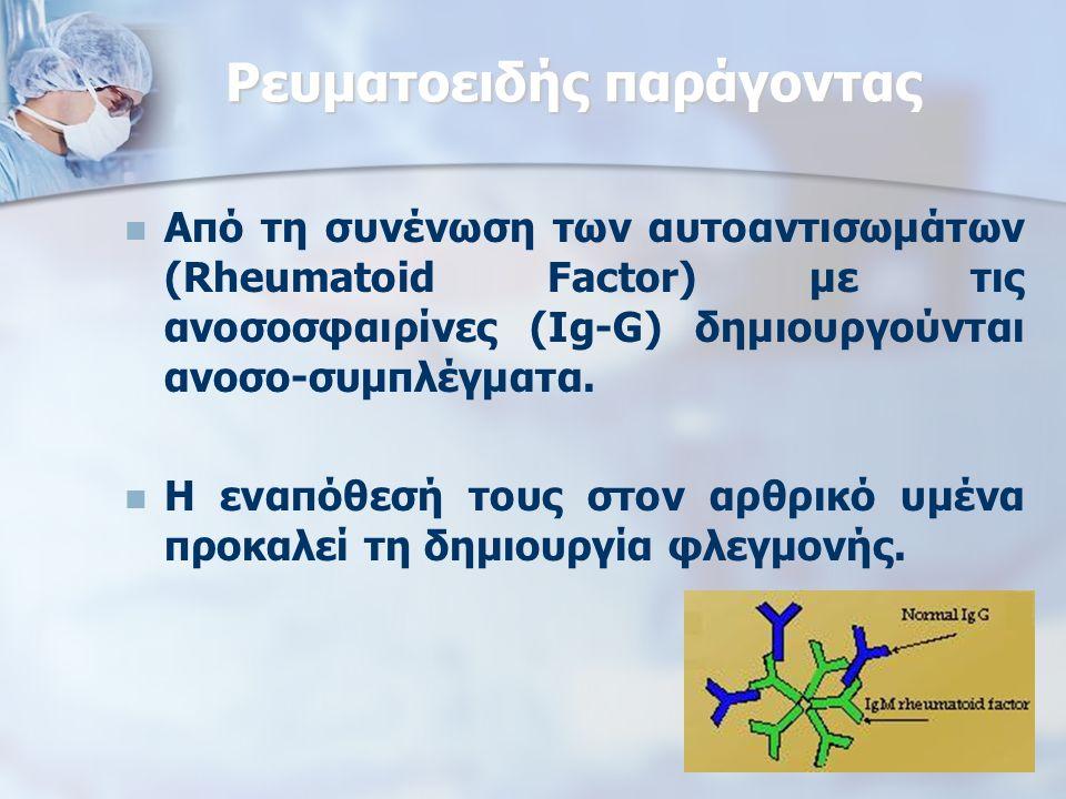 Ρευματοειδής παράγοντας Από τη συνένωση των αυτοαντισωμάτων (Rheumatoid Factor) με τις ανοσοσφαιρίνες (Ig-G) δημιουργούνται ανοσο-συμπλέγματα.