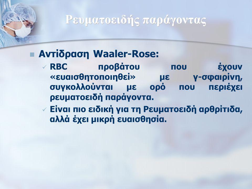 Ρευματοειδής παράγοντας Αντίδραση Waaler-Rose: RBC προβάτου που έχουν «ευαισθητοποιηθεί» με γ-σφαιρίνη, συγκολλούνται με ορό που περιέχει ρευματοειδή παράγοντα.