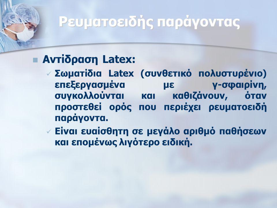 Ρευματοειδής παράγοντας Αντίδραση Latex: Σωματίδια Latex (συνθετικό πολυστυρένιο) επεξεργασμένα με γ-σφαιρίνη, συγκολλούνται και καθιζάνουν, όταν προστεθεί ορός που περιέχει ρευματοειδή παράγοντα.