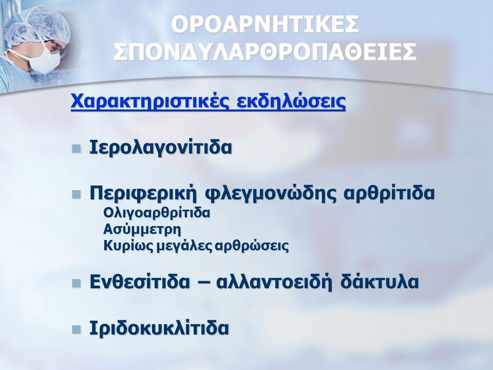 ΟΡΟΑΡΝΗΤΙΚΕΣ ΣΠΟΝΔΥΛΑΡΘΡΟΠΑΘΕΙΕΣ Χαρακτηριστικές εκδηλώσεις Ιερολαγονίτιδα Ιερολαγονίτιδα Περιφερική φλεγμονώδης αρθρίτιδα Περιφερική φλεγμονώδης αρθρίτιδα Ολιγοαρθρίτιδα Ολιγοαρθρίτιδα Ασύμμετρη Ασύμμετρη Κυρίως μεγάλες αρθρώσεις Κυρίως μεγάλες αρθρώσεις Ενθεσίτιδα – αλλαντοειδή δάκτυλα Ενθεσίτιδα – αλλαντοειδή δάκτυλα Ιριδοκυκλίτιδα Ιριδοκυκλίτιδα